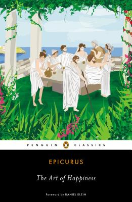 The Art of Happiness By Epicurus/ Strodach, George K. (TRN)/ Strodach, George K. (INT)/ Strodach, George K. (CON)/ Klein, Daniel (FRW)
